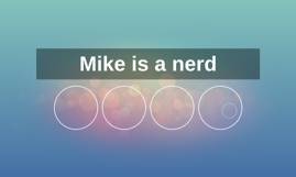 Mike is a nerd