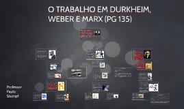 O TRABALHO EM DURKHEIM, WEBER E MARX (PG 135)