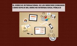Copy of EL DERECHO INTERNACIONAL DE LOS DERECHOS HUMANOS COMO ESPECI