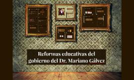 Copy of Reformas educativas del gobierno del Dr. Mariano Galvez