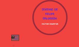 SEXENIO DE FELIPE CALDERÓN