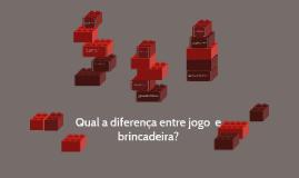 Copy of Qual a diferença entre jogo  e brincadeira?