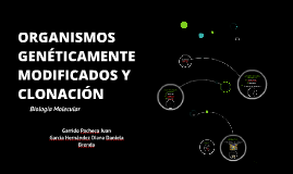 Copy of ORGANISMOS GENÉTICAMENTE MODIFICADOS Y CLONACIÓN (final)