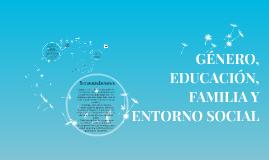GÉNERO, EDUCACIÓN, FAMILIA Y ENTORNO SOCIAL