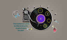 """Copy of """"Herramientas para la interpretación musical para Sordos"""""""