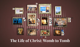 2.3 The Life of Christ: Womb to Tomb