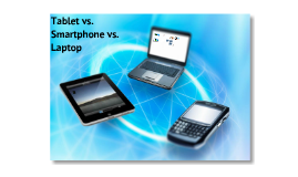Tablet vs. Smartphones vs. Laptop