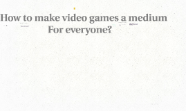 How to make video games a medium for everyone