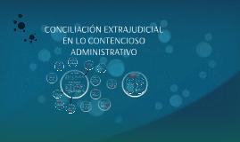 CONCILIACION EXTRAJUDICIAL EN LO CONTENSIOSO ADMINISTRATIVO