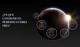 Copy of ¿EN QUE CONSISTIO EL PERIODO GUERRA FRIA?
