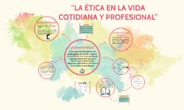 """""""LA ÉTICA EN LA VIDA COTIDIANA Y PROFESIONAL"""""""