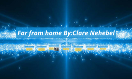 Far from home By:Clare Nehebel