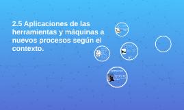 Copy of Copy of 2.5 Aplicaciones de las herramientas y máquinas a nuevos pro