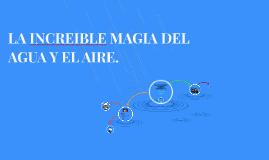 LA INCREIBLE MAGIA DEL AGUA Y EL AIRE.