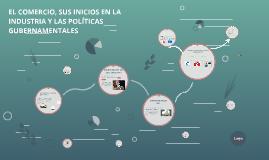 EL COMERCIO, SUS INICIOS EN LA INDUSTRIA Y LAS POLITICAS GUB