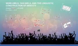 NERD GIRLS, FAN GIRLS, AND THE LINGUISTIC CONSTRUCTION OF IDENTITY