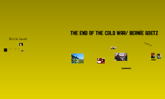 The end of the cold war/ Bernie Goetz