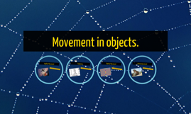 Movement in objects.