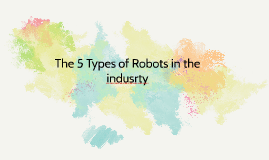 The 5 Types of Robots in the indusrty