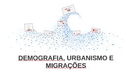 DEMOGRAFIA, URBANISMO E MIGRAÇÕES