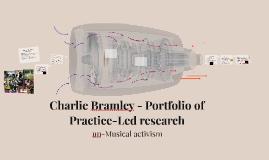 Copy of Charlie Bramley - Portfolio of Practice-Led esearch