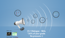Ch 1 Dialogue - Presentations / Skits *30% of your grade. No