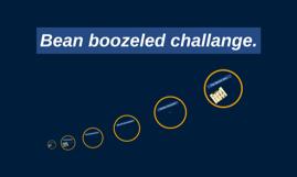 Bean boozeled challange.