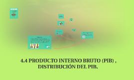 4.4 PRODUCTO INTERNO BRUTO (PIB) , DISTRIBUCION DEL PIB.