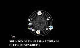 SOLUCIÓN DE PROBLEMAS Y TOMA DE DECISIONES EN GRUPO