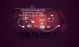 СТРАТЕГИЯ РАЗВИТИЯ КУЛЬТУРЫ ГОРОДА БЕЛОВО на 2018 – 2035 г.г