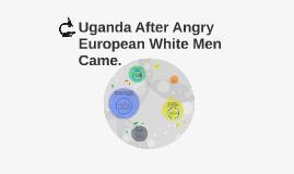 Uganda after angry white men came.