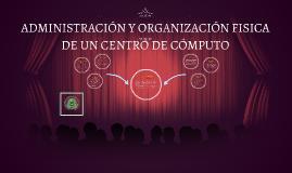 Copy of ADMINISTRACIÓN Y ORGANIZACIÓN FISICA DE UN CENTRO DE CÓMPUTO