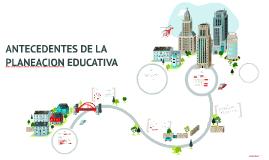 ANTECEDENTES DE LA PLANEACION EDUCATIVA