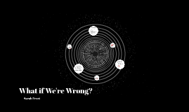 What If We're Wrong?