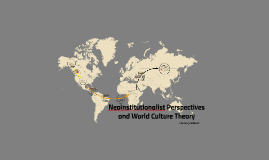 Copy of Neoinstitutionalist Perspectives and World Culture Theory