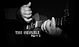 The Ukulele - Part 2