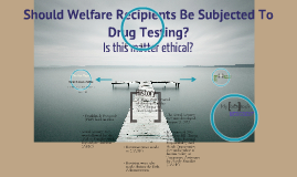 Copy of Should Welfare Recipients Be Subjected To Random Drug Testing?