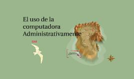 Copy of El uso de la computadora Administrativamente