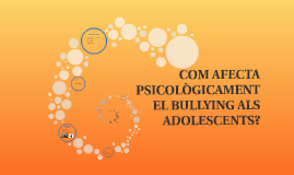Copy of COM AFECTA PSICOLÒGICAMENT EL BULLYING ALS ADOLESCENTS