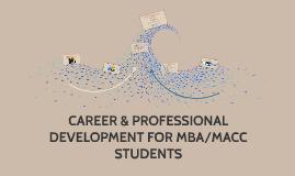 CAREER & PROFESSIONAL DEVELOPMENT FOR MBA/MACC STUDENTS