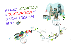 POSSIBLE ADVANTAGES & DISADVANTAGES TO JOINING A TRADING BLOC