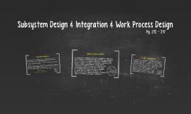 Subsystem Design & Integration & Work Process Design