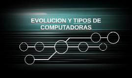 EVOLUCION Y TIPOS DE COMPUTADORAS