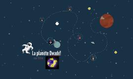 La planète Dwadé!