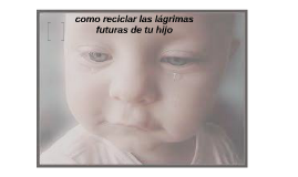 como reciclar las lágrimas futuras de tu hijo