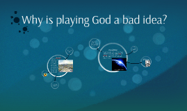 Why is playing God a bad idea?