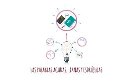 LAS PALABRAS AGUDAS, LLANAS Y ESDRÚJULAS