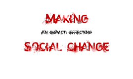 Making an Impact: Effecting Social Change