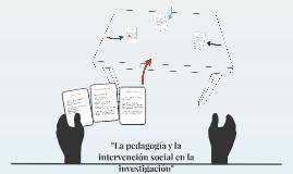 """""""La pedagogía y la intervención social en la investigación"""""""