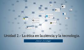 Copy of Unidad 2.- La ética en la ciencia yla tecnología.